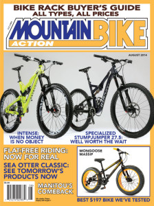 "ON THE COVER The Intense Tracer 275 will serve as wrecking crewer Mike Wirth's test sled and your dream bike. Photo by John ""I'll trade you my camera for that bike"" Ker. Specialized debuts their first 27.5-inch wheel bike. Photo by John ""I knew that was coming"" Ker. The pint-sized Mongoose Massif with gallon-sized tires all for less that $200. Photo by John ""Please make one for adults"" Ker."